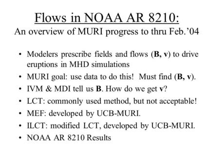 Flows in NOAA AR 8210: An overview of MURI progress to thru Feb.'04 Modelers prescribe fields and flows (B, v) to drive eruptions in MHD simulations MURI.
