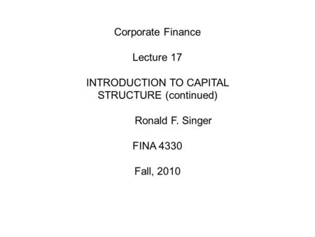 Corporate Finance Lecture 17 INTRODUCTION TO CAPITAL STRUCTURE (continued) Ronald F. Singer FINA 4330 Fall, 2010.