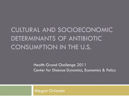 CULTURAL AND SOCIOECONOMIC DETERMINANTS OF ANTIBIOTIC CONSUMPTION IN THE U.S. Megan Orlando Health Grand Challenge 2011 Center for Disease Dynamics, Economics.
