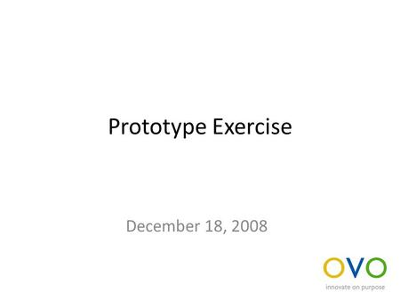 Prototype Exercise December 18, 2008. Evaluate an idea Divide into teams of three Select an idea to prototype or simulate Construct a prototype or develop.