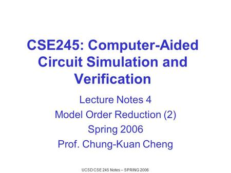 UCSD CSE 245 Notes – SPRING 2006 CSE245: Computer-Aided Circuit Simulation and Verification Lecture Notes 4 Model Order Reduction (2) Spring 2006 Prof.