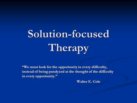 "Solution-focused Therapy ""We must look for the opportunity in every difficulty, instead of being paralyzed at the thought of the difficulty in every opportunity."""