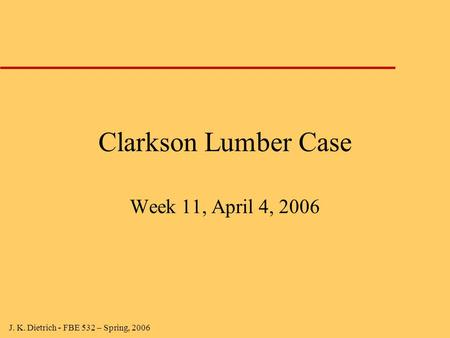 J. K. Dietrich - FBE 532 – Spring, 2006 Clarkson Lumber Case Week 11, April 4, 2006.