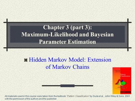 Chapter 3 (part 3): Maximum-Likelihood and Bayesian Parameter Estimation Hidden Markov Model: Extension of Markov Chains All materials used in this course.