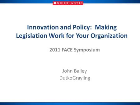 Innovation and Policy: Making Legislation Work for Your Organization 2011 FACE Symposium John Bailey DutkoGrayling.