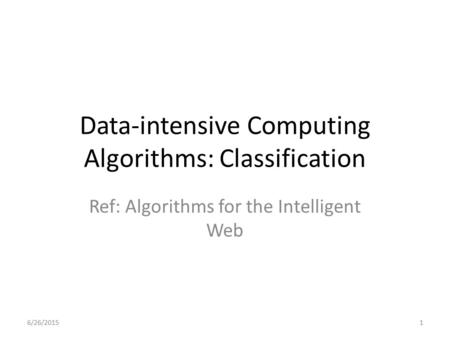 Data-intensive Computing Algorithms: Classification Ref: Algorithms for the Intelligent Web 6/26/20151.