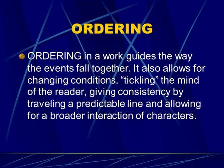 "ORDERING ORDERING in a work guides the way the events fall together. It also allows for changing conditions, ""tickling"" the mind of the reader, giving."