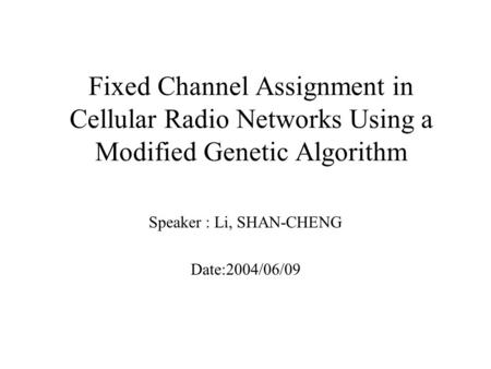 Fixed Channel Assignment in Cellular Radio Networks Using a Modified Genetic Algorithm Speaker : Li, SHAN-CHENG Date:2004/06/09.