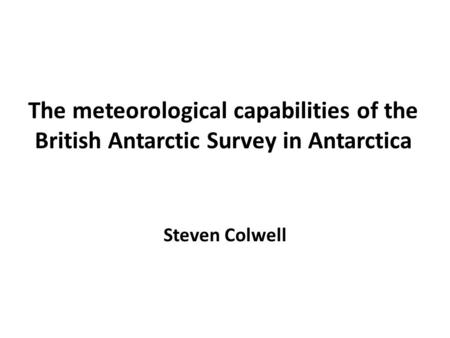 The meteorological capabilities of the British Antarctic Survey in Antarctica Steven Colwell.