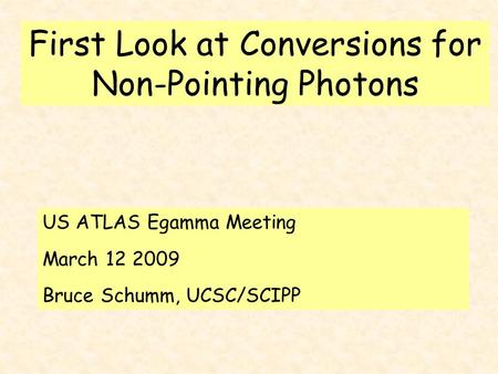 First Look at Conversions for Non-Pointing Photons US ATLAS Egamma Meeting March 12 2009 Bruce Schumm, UCSC/SCIPP.