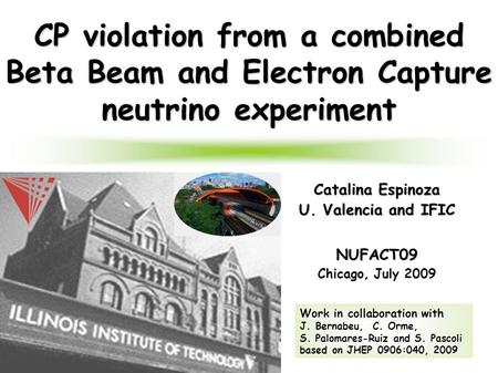 1 CP violation from a combined Beta Beam and Electron Capture neutrino experiment Catalina Espinoza U. Valencia and IFIC NUFACT09 Chicago, July 2009 Work.