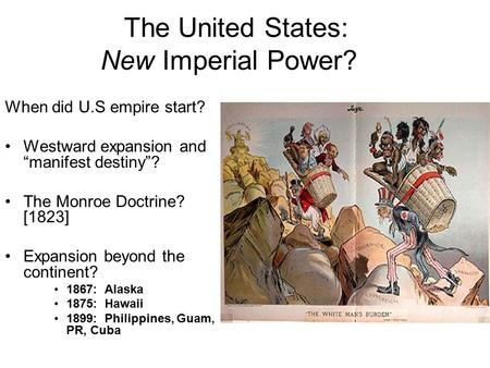 "The United States: New Imperial Power? When did U.S empire start? Westward expansion and ""manifest destiny""? The Monroe Doctrine? [1823] Expansion beyond."