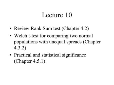 Lecture 10 Review Rank Sum test (Chapter 4.2) Welch t-test for comparing two normal populations with unequal spreads (Chapter 4.3.2) Practical and statistical.