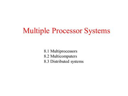 Multiple Processor Systems 8.1 Multiprocessors 8.2 Multicomputers 8.3 Distributed systems.