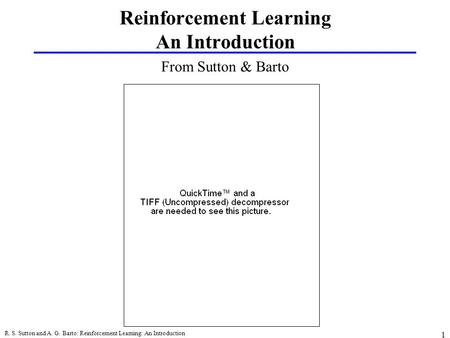 R. S. Sutton and A. G. Barto: Reinforcement Learning: An Introduction 1 From Sutton & Barto Reinforcement Learning An Introduction.