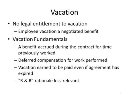 Vacation No legal entitlement to vacation – Employee vacation a negotiated benefit Vacation Fundamentals – A benefit accrued during the contract for time.