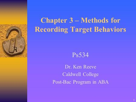 1 Chapter 3 – Methods for Recording Target Behaviors Ps534 Dr. Ken Reeve Caldwell College Post-Bac Program in ABA.