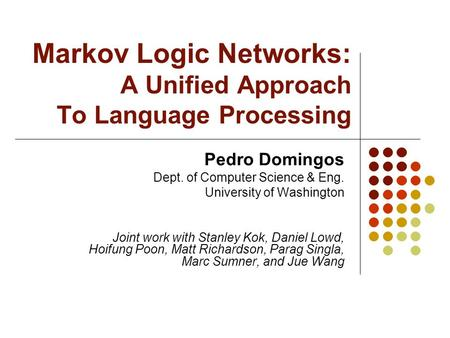 Markov Logic Networks: A Unified Approach To Language Processing Pedro Domingos Dept. of Computer Science & Eng. University of Washington Joint work with.