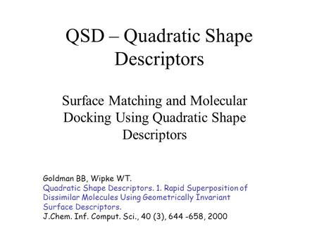 QSD – Quadratic Shape Descriptors Surface Matching and Molecular Docking Using Quadratic Shape Descriptors Goldman BB, Wipke WT. Quadratic Shape Descriptors.