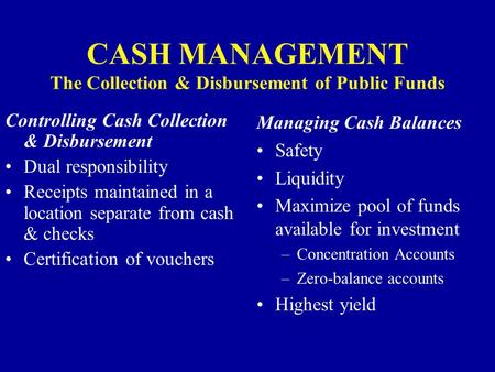 CASH MANAGEMENT The Collection & Disbursement of Public Funds Controlling Cash Collection & Disbursement Dual responsibility Receipts maintained in a location.
