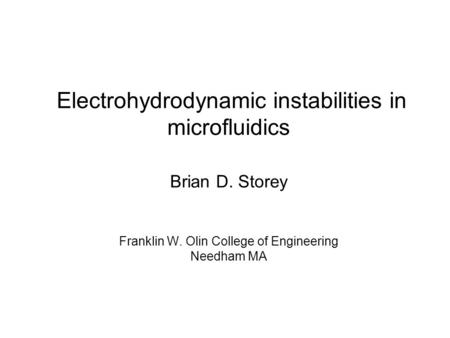 Electrohydrodynamic instabilities in microfluidics Brian D. Storey Franklin W. Olin College of Engineering Needham MA.