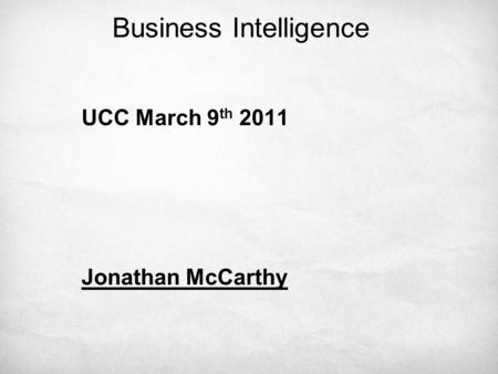Business Intelligence UCC March 9 th 2011 Jonathan McCarthy.