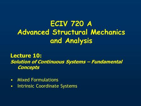 ECIV 720 A Advanced Structural Mechanics and Analysis Lecture 10: Solution of Continuous Systems – Fundamental Concepts Mixed Formulations Intrinsic Coordinate.