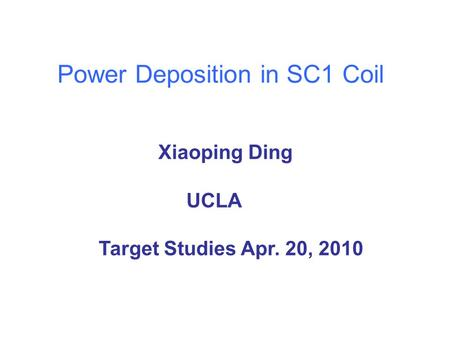 Power Deposition in SC1 Coil Xiaoping Ding UCLA Target Studies Apr. 20, 2010.