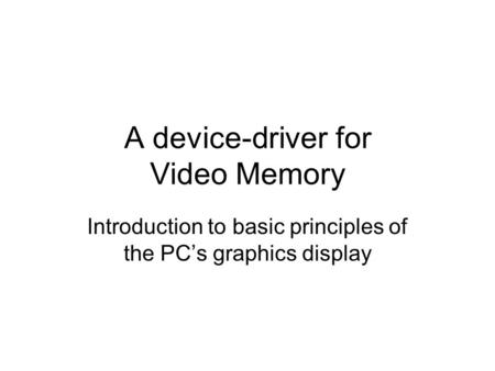 A device-driver for Video Memory Introduction to basic principles of the PC's graphics display.