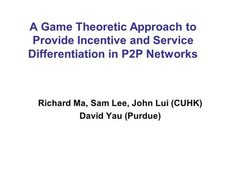 A Game Theoretic Approach to Provide Incentive and Service Differentiation in P2P Networks Richard Ma, Sam Lee, John Lui (CUHK) David Yau (Purdue)