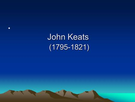 John Keats (1795-1821). Features of his poetry 1.emphasis on the creation of beauty by musicality and images 2.palpable images 3. sensuousness 4. melancholy.