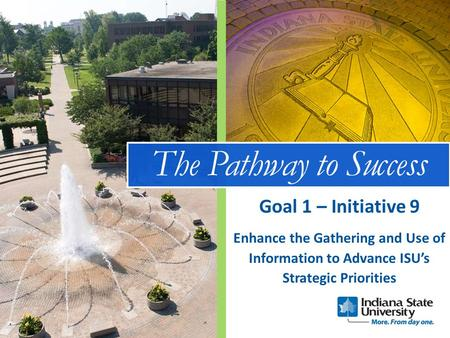 The Pathway to Success Enhance the Gathering and Use of Information to Advance ISU's Strategic Priorities Goal 1 – Initiative 9.