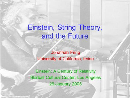 Einstein, String Theory, and the Future Jonathan Feng University of California, Irvine Einstein: A Century of Relativity Skirball Cultural Center, Los.
