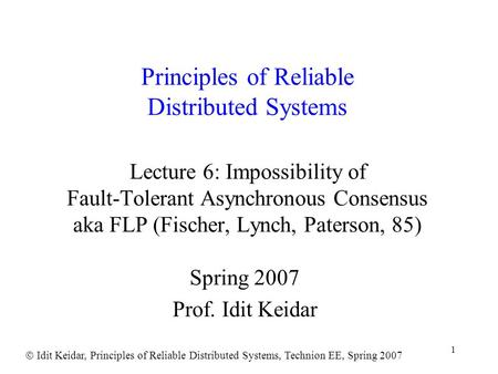  Idit Keidar, Principles of Reliable Distributed Systems, Technion EE, Spring 2007 1 Principles of Reliable Distributed Systems Lecture 6: Impossibility.