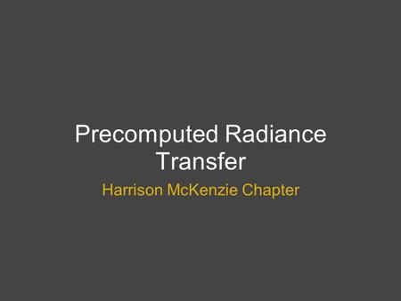 Precomputed Radiance Transfer Harrison McKenzie Chapter.