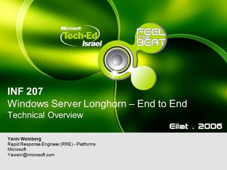 INF 207 Windows Server Longhorn – End to End Technical Overview Yaniv Weinberg Rapid Response Engineer (RRE) - Platforms Microsoft