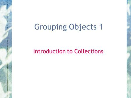 Grouping Objects 1 Introduction to Collections.