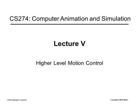 CS274 Spring 01 Lecture 5 Copyright © Mark Meyer Lecture V Higher Level Motion Control CS274: Computer Animation and Simulation.
