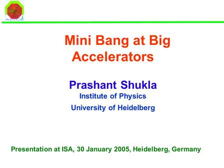 Mini Bang at Big Accelerators Prashant Shukla Institute of Physics University of Heidelberg Presentation at ISA, 30 January 2005, Heidelberg, Germany.