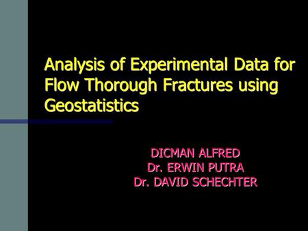 Analysis of Experimental Data for Flow Thorough Fractures using Geostatistics DICMAN ALFRED Dr. ERWIN PUTRA Dr. DAVID SCHECHTER.