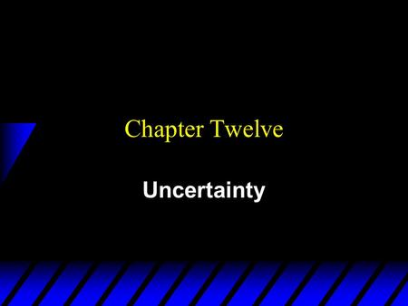 Chapter Twelve Uncertainty. Uncertainty is Pervasive u What is uncertain in economic systems? –tomorrow's prices –future wealth –future availability of.