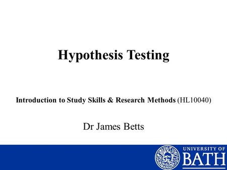 Hypothesis Testing Introduction to Study Skills & Research Methods (HL10040) Dr James Betts.