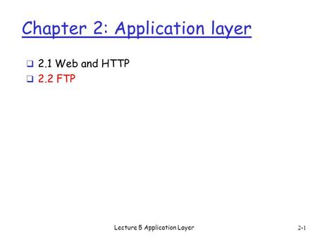 Chapter 2: Application layer  2.1 Web and HTTP  2.2 FTP 2-1 Lecture 5 Application Layer.