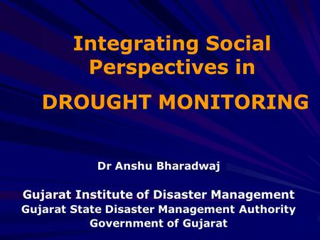 Integrating Social Perspectives in DROUGHT MONITORING Dr Anshu Bharadwaj Gujarat Institute of Disaster Management Gujarat State Disaster Management Authority.
