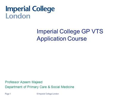 © Imperial College LondonPage 1 Imperial College GP VTS Application Course Professor Azeem Majeed Department of Primary Care & Social Medicine.