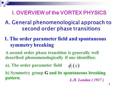 1 L.D. Landau ( 1937 ) A second order phase transition is generally well described phenomenologically if one identifies: a). The order parameter field.