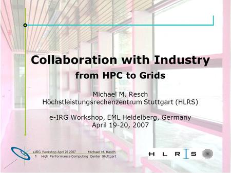 1 High Performance <strong>Computing</strong> Center Stuttgart Michael M. Resch 1 e-IRG Workshop April 20 2007 Collaboration with Industry from HPC to Grids Michael M.