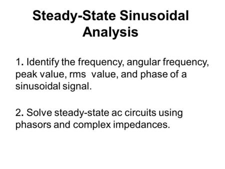 Steady-State Sinusoidal Analysis 1. Identify the frequency, angular frequency, peak value, rms value, and phase of a sinusoidal signal. 2. Solve steady-state.