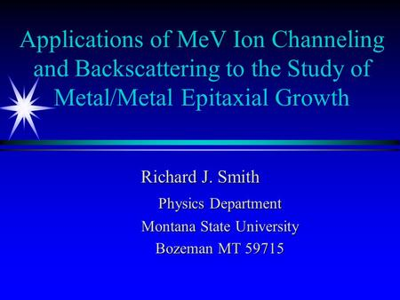 Applications of MeV Ion Channeling and Backscattering to the Study of Metal/Metal Epitaxial Growth Richard J. Smith Physics Department Montana State University.