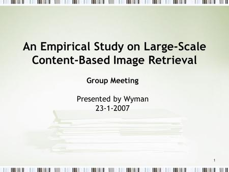 1 An Empirical Study on Large-Scale Content-Based Image Retrieval Group Meeting Presented by Wyman 23-1-2007.